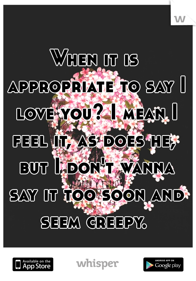 When it is appropriate to say I love you? I mean I feel it, as does he,  but I don't wanna say it too soon and seem creepy.