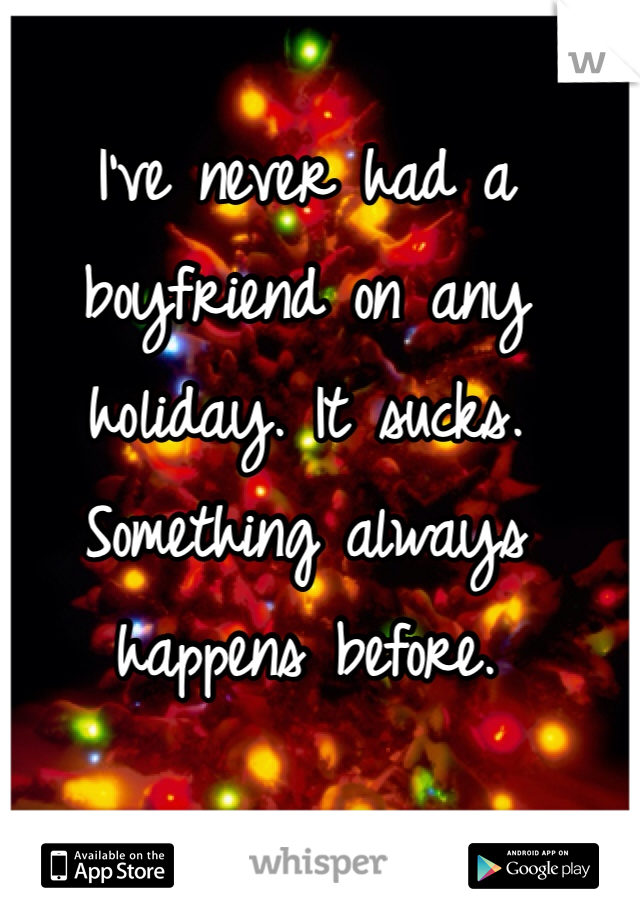 I've never had a boyfriend on any holiday. It sucks. Something always happens before.