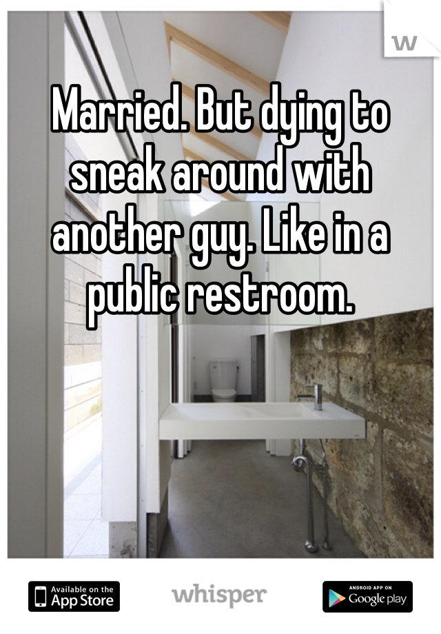 Married. But dying to sneak around with another guy. Like in a public restroom.