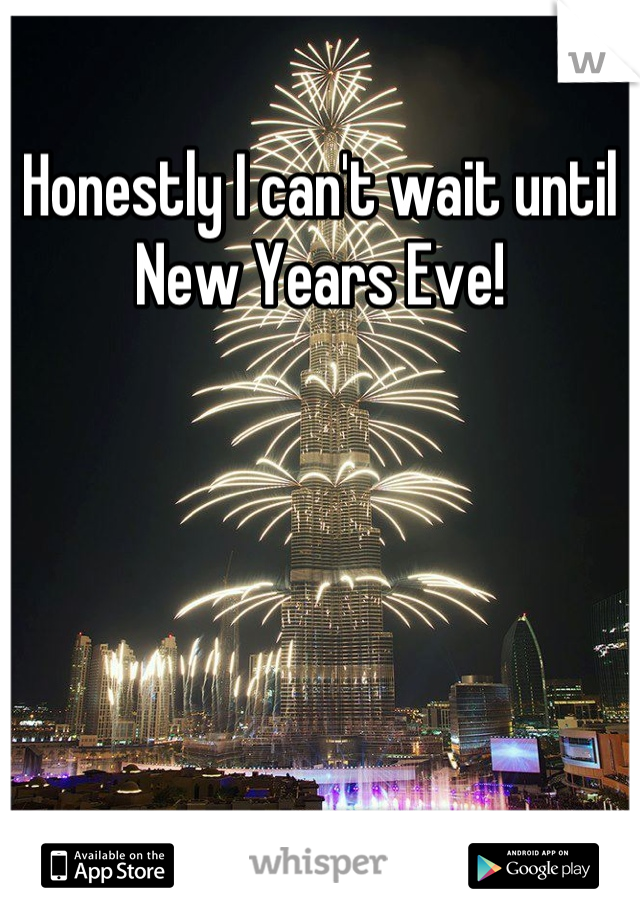 Honestly I can't wait until New Years Eve!