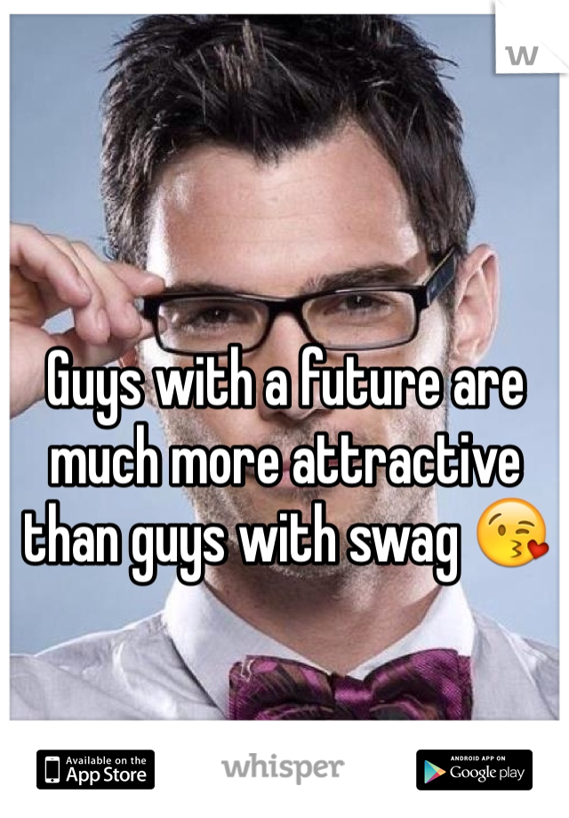 Guys with a future are much more attractive than guys with swag 😘