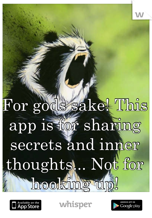 For gods sake! This app is for sharing secrets and inner thoughts... Not for hooking up!