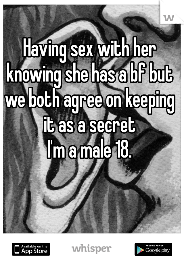 Having sex with her knowing she has a bf but we both agree on keeping it as a secret I'm a male 18.