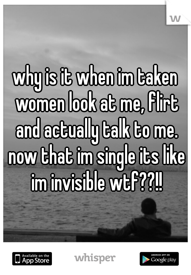 why is it when im taken women look at me, flirt and actually talk to me. now that im single its like im invisible wtf??!!