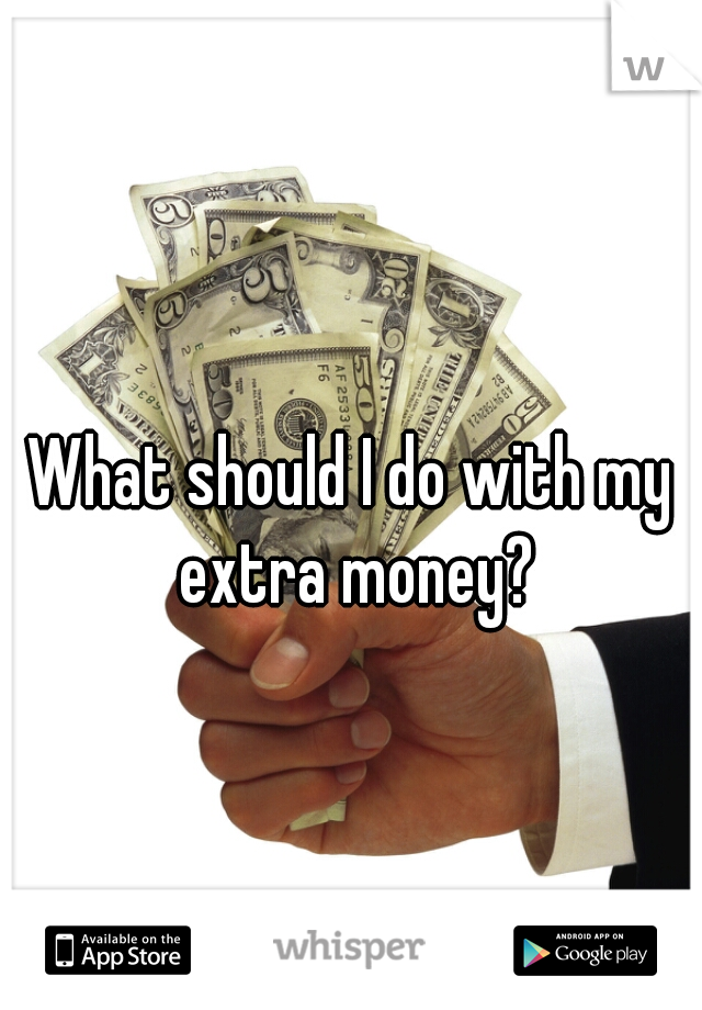 What should I do with my extra money?