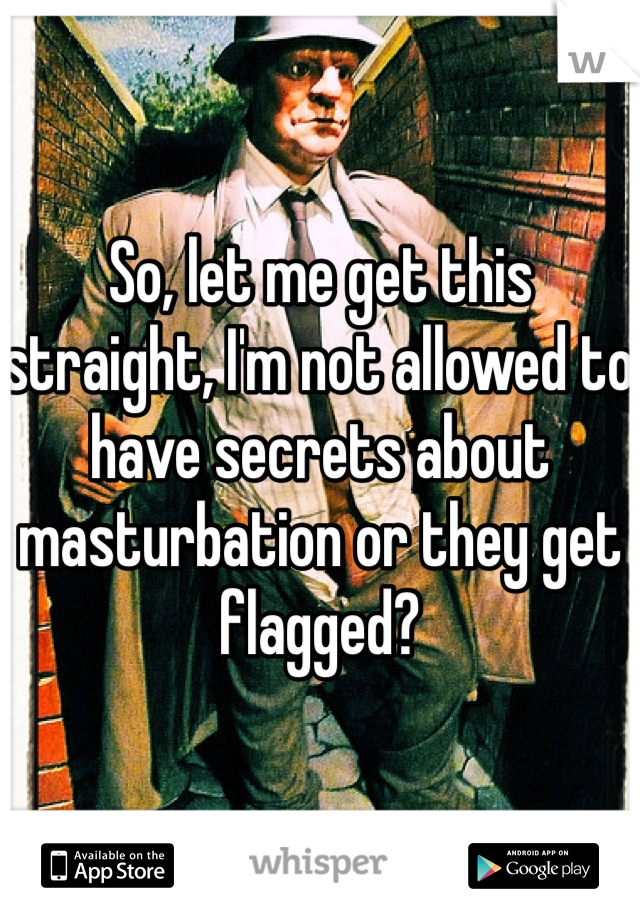 So, let me get this straight, I'm not allowed to have secrets about masturbation or they get flagged?