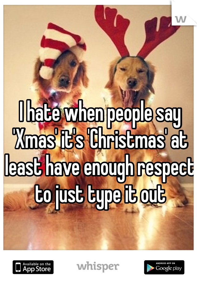 I hate when people say 'Xmas' it's 'Christmas' at least have enough respect to just type it out
