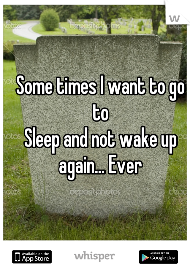 Some times I want to go to Sleep and not wake up again... Ever