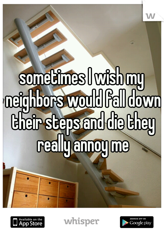 sometimes I wish my neighbors would fall down their steps and die they really annoy me