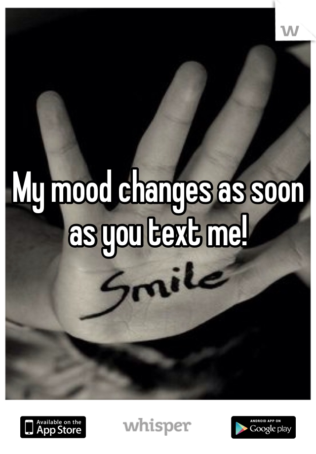 My mood changes as soon as you text me!