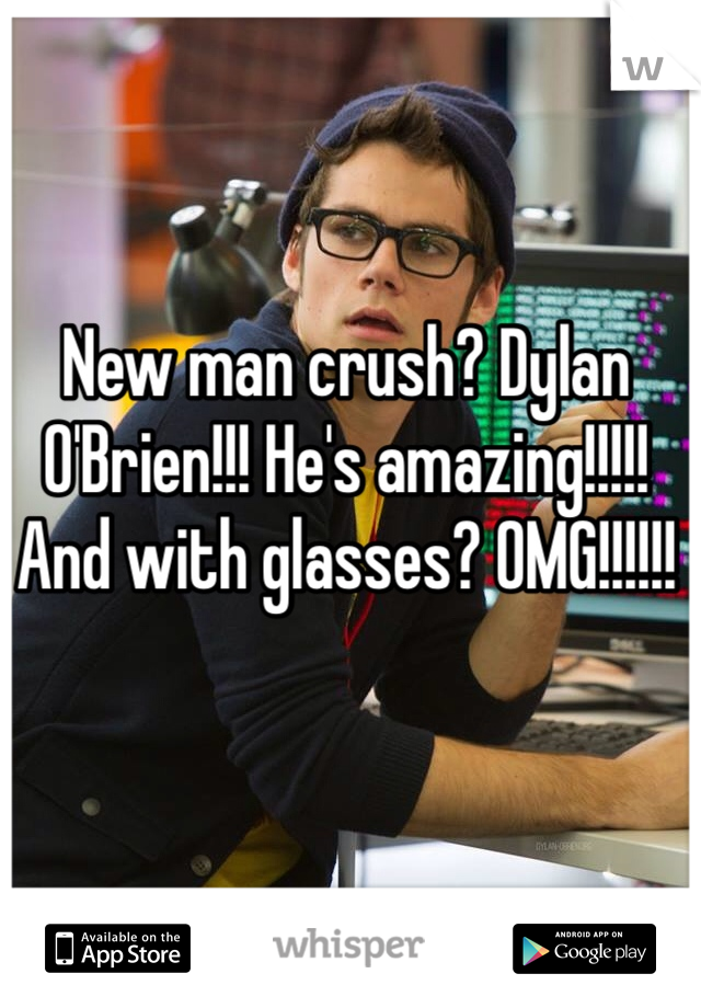 New man crush? Dylan O'Brien!!! He's amazing!!!!! And with glasses? OMG!!!!!!