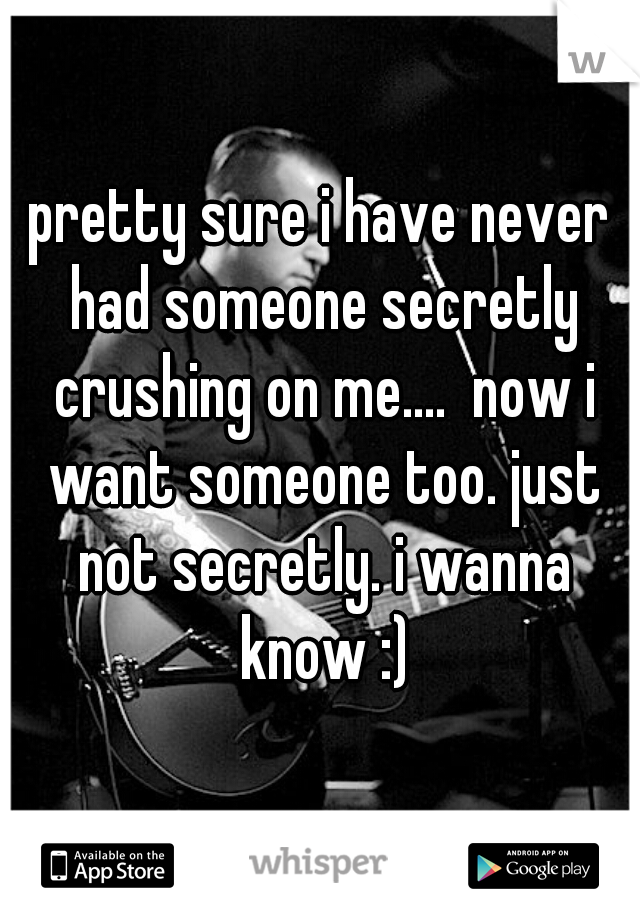 pretty sure i have never had someone secretly crushing on me....  now i want someone too. just not secretly. i wanna know :)