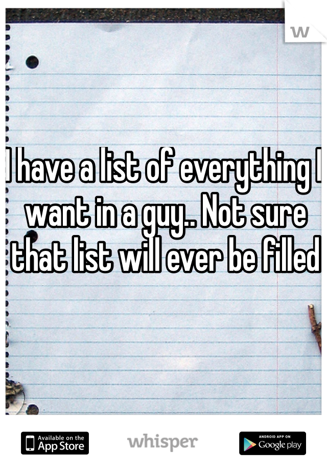 I have a list of everything I want in a guy.. Not sure that list will ever be filled