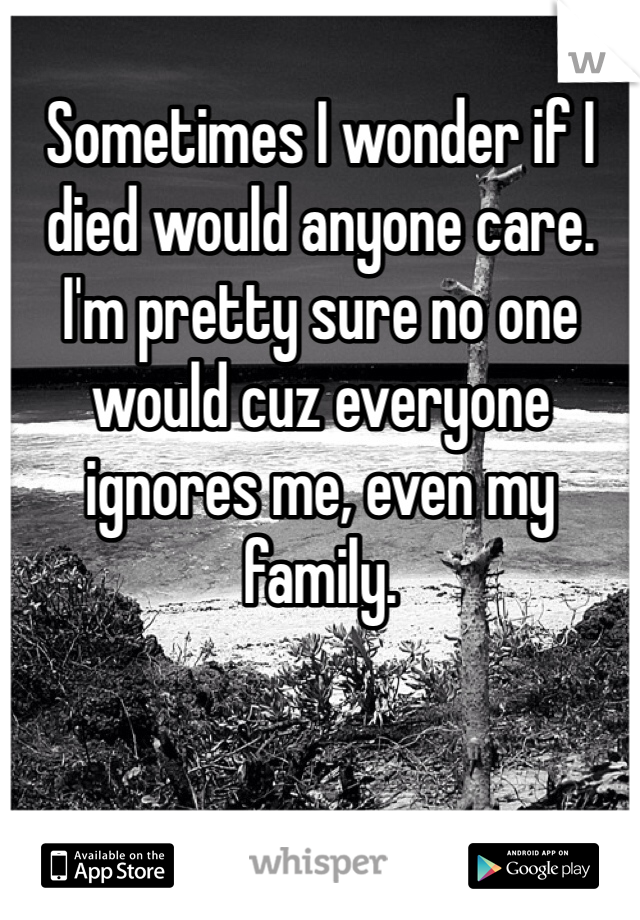 Sometimes I wonder if I died would anyone care. I'm pretty sure no one would cuz everyone ignores me, even my family.