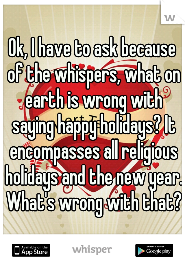 Ok, I have to ask because of the whispers, what on earth is wrong with saying happy holidays? It encompasses all religious holidays and the new year. What's wrong with that?