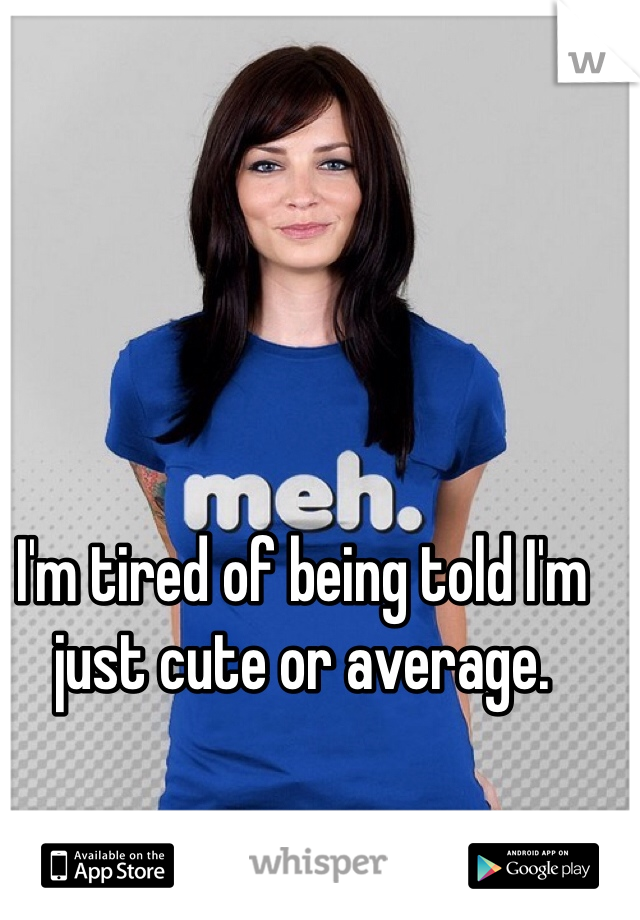 I'm tired of being told I'm just cute or average.
