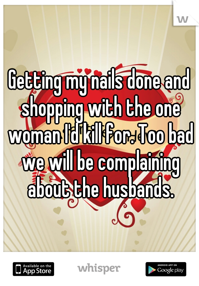 Getting my nails done and shopping with the one woman I'd kill for. Too bad we will be complaining about the husbands.