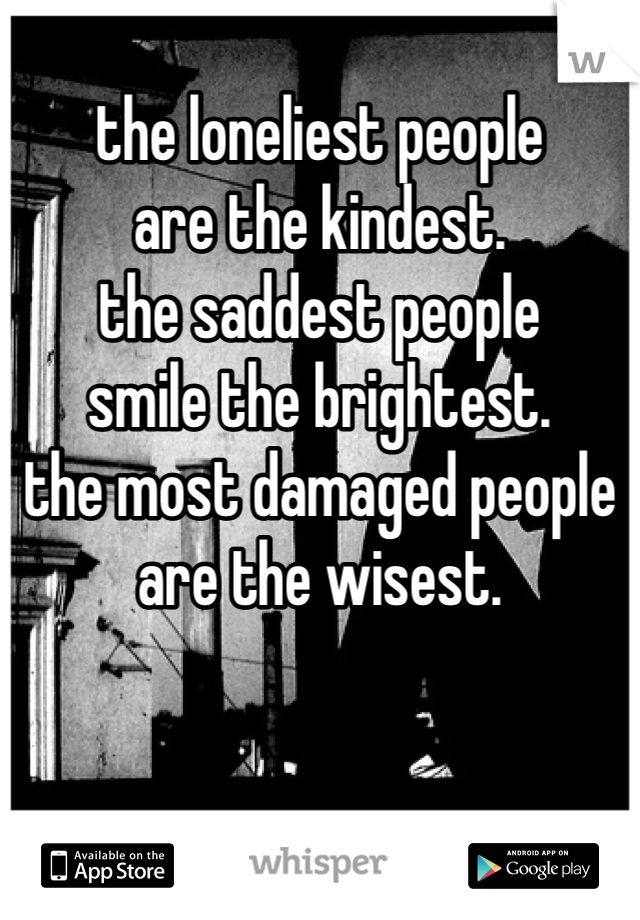the loneliest people  are the kindest. the saddest people smile the brightest. the most damaged people are the wisest.