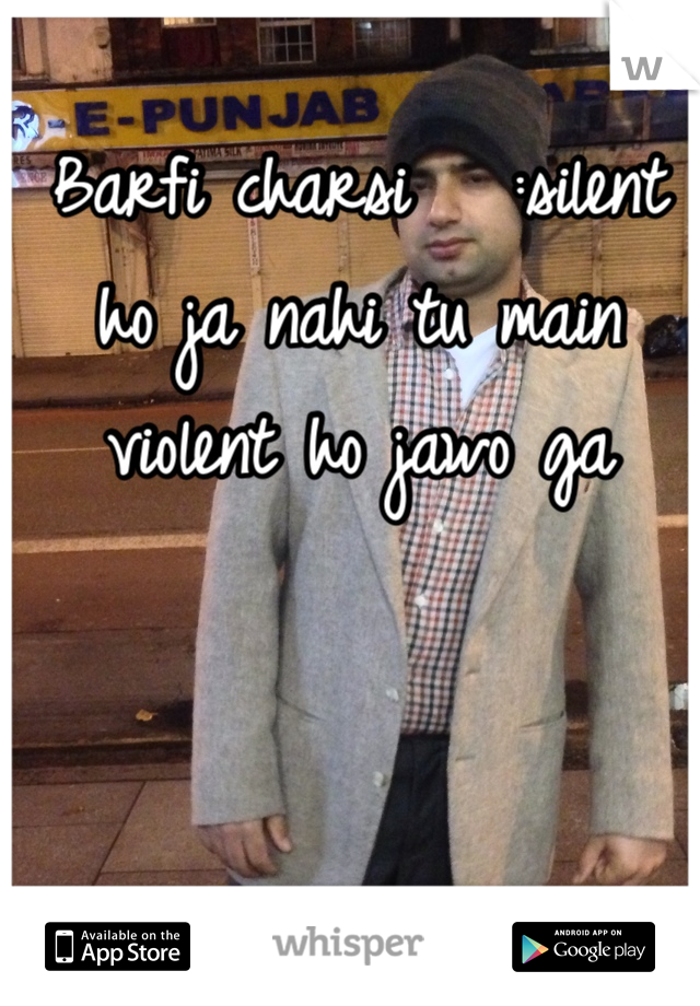Barfi charsi   :silent ho ja nahi tu main violent ho jawo ga
