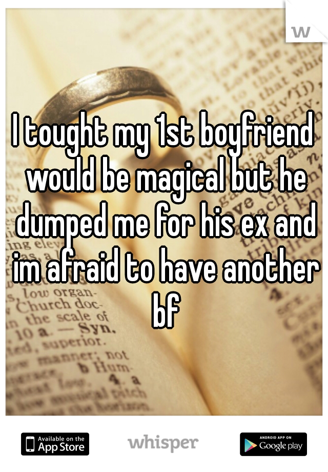 I tought my 1st boyfriend would be magical but he dumped me for his ex and im afraid to have another bf