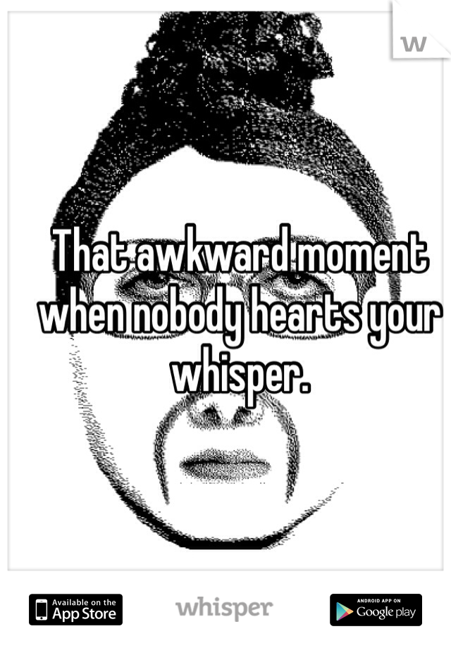 That awkward moment when nobody hearts your whisper.