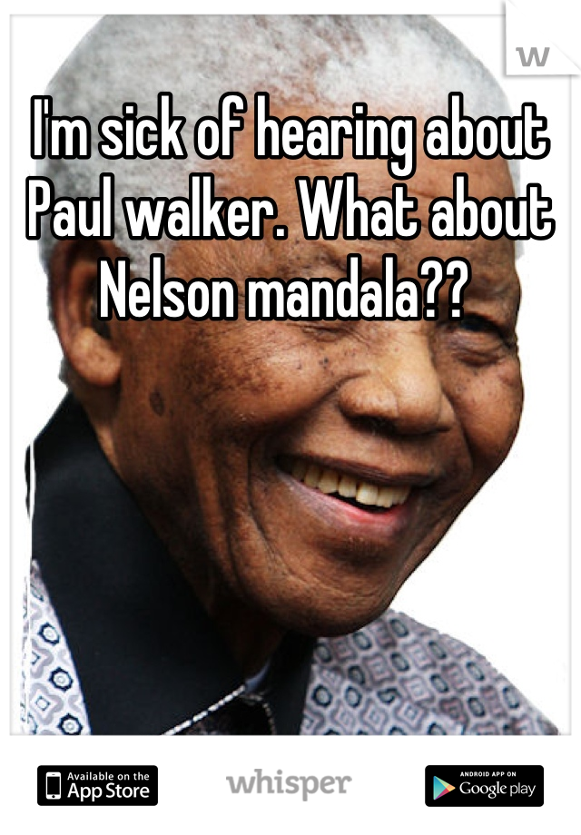 I'm sick of hearing about Paul walker. What about Nelson mandala??