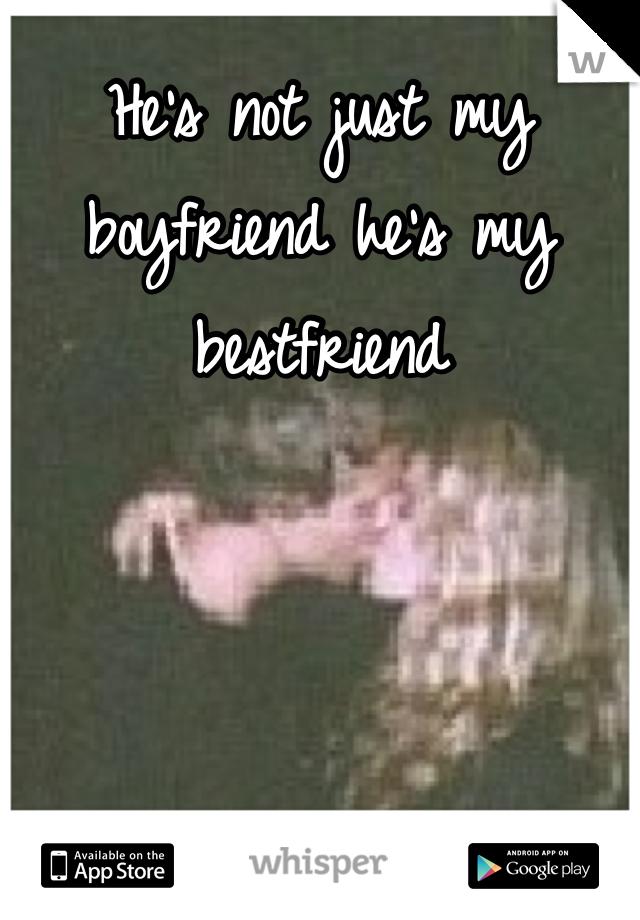 He's not just my boyfriend he's my bestfriend
