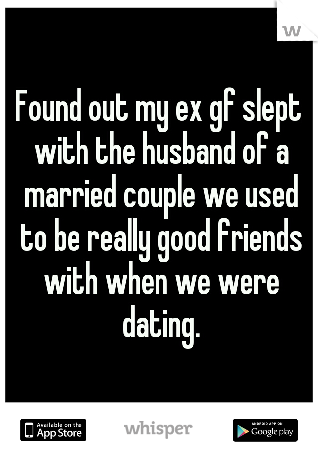 Found out my ex gf slept with the husband of a married couple we used to be really good friends with when we were dating.