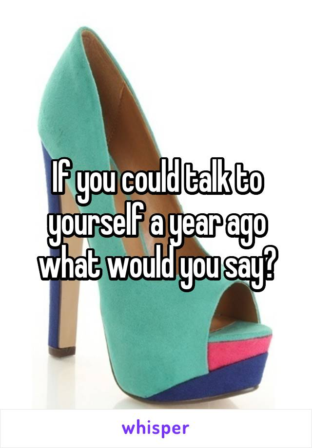 If you could talk to yourself a year ago what would you say?