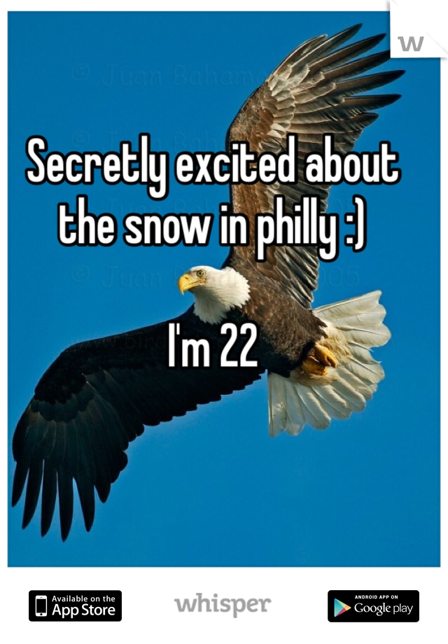 Secretly excited about the snow in philly :)  I'm 22