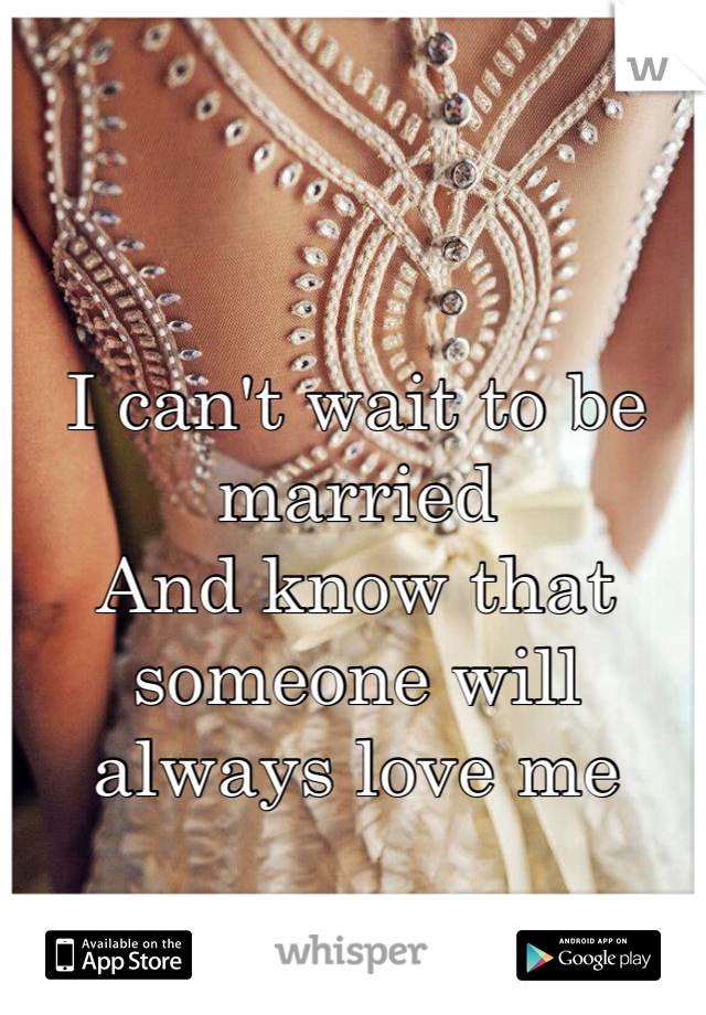 I can't wait to be married  And know that someone will always love me