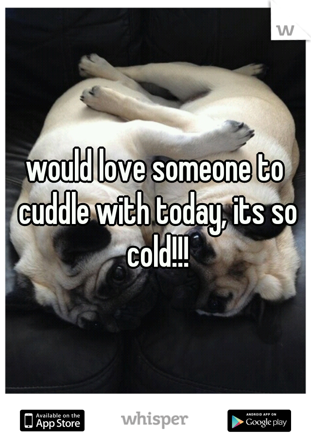 would love someone to cuddle with today, its so cold!!!