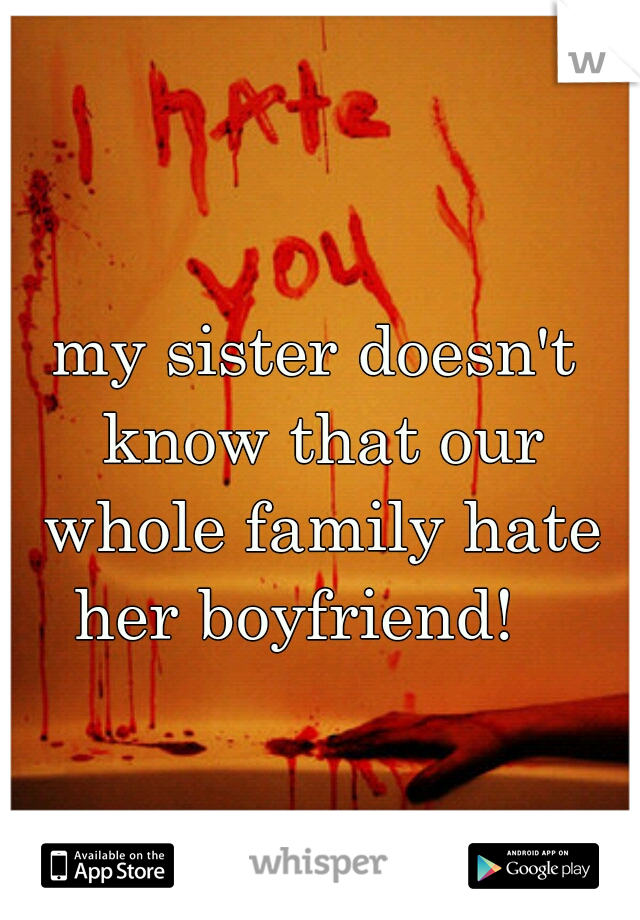 my sister doesn't know that our whole family hate her boyfriend!