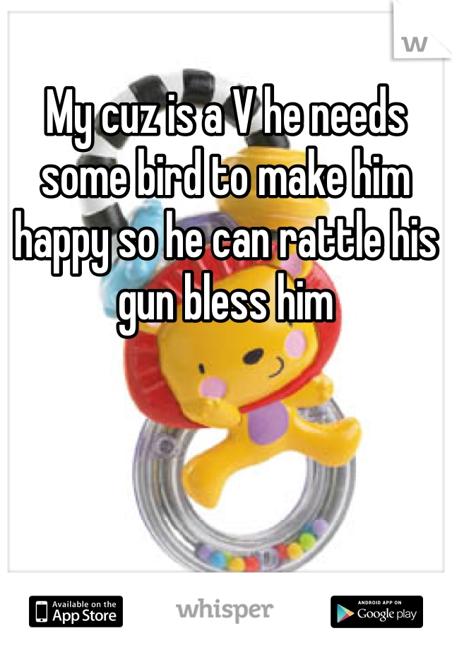 My cuz is a V he needs some bird to make him happy so he can rattle his gun bless him
