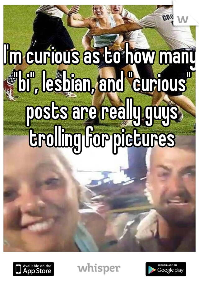 """I'm curious as to how many """"bi"""", lesbian, and """"curious"""" posts are really guys trolling for pictures"""