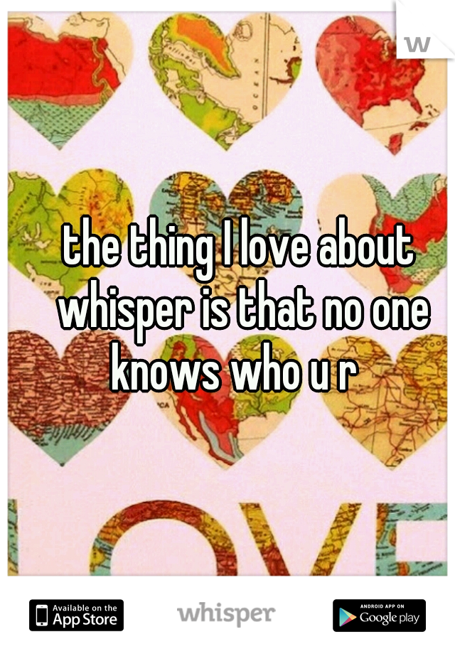 the thing I love about whisper is that no one knows who u r