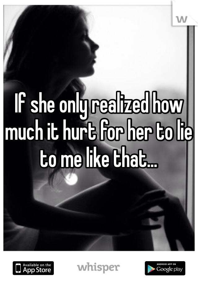 If she only realized how much it hurt for her to lie to me like that...