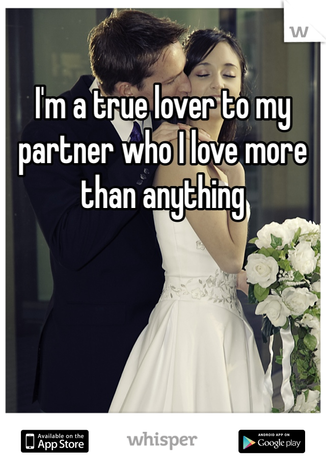 I'm a true lover to my partner who I love more than anything