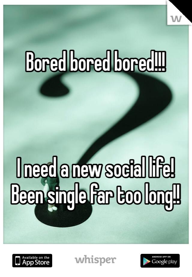Bored bored bored!!!    I need a new social life! Been single far too long!!