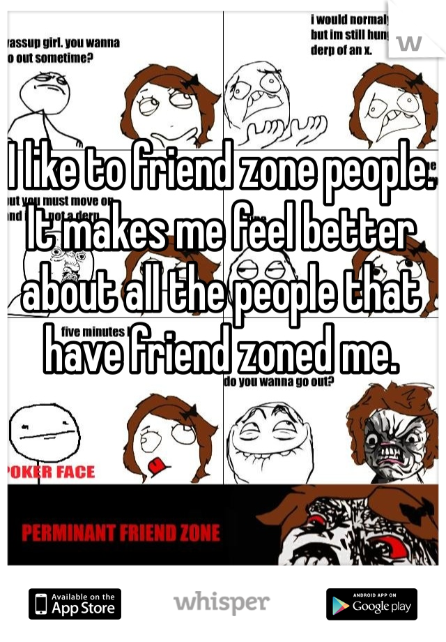 I like to friend zone people. It makes me feel better about all the people that have friend zoned me.