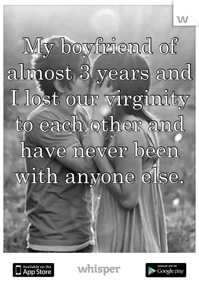 My boyfriend of almost 3 years and I lost our virginity to each other and have never been with anyone else.