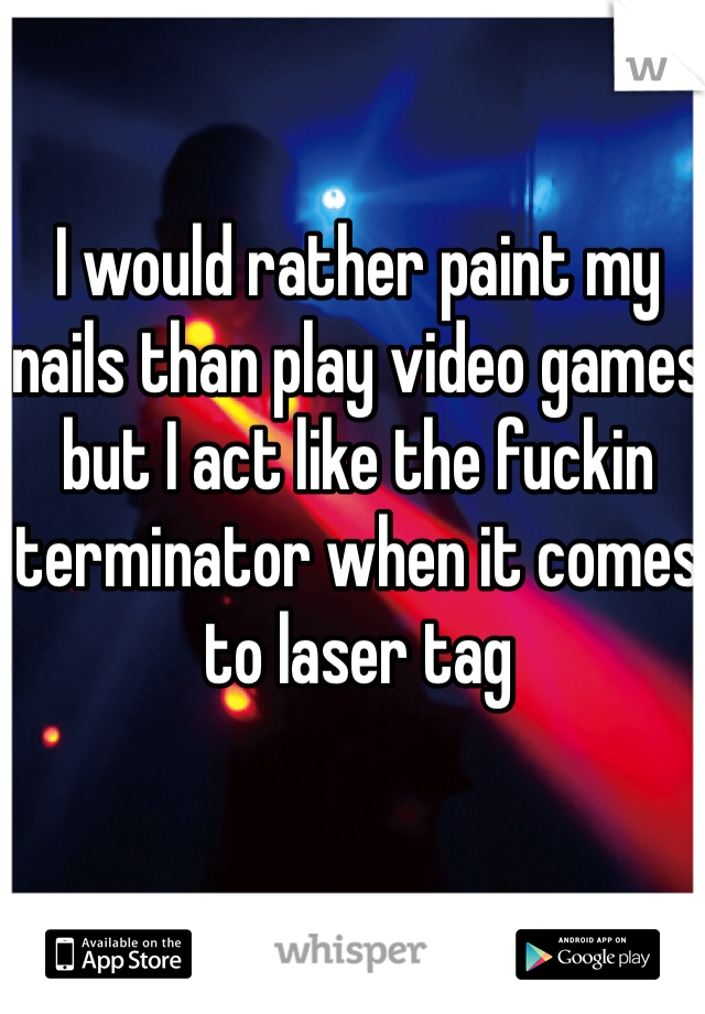 I would rather paint my nails than play video games but I act like the fuckin terminator when it comes to laser tag