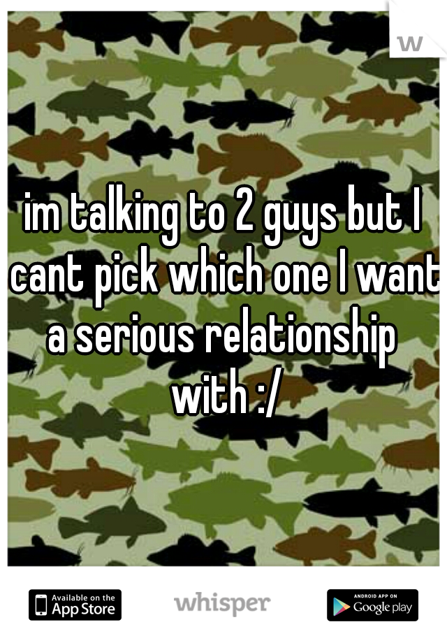 im talking to 2 guys but I cant pick which one I want a serious relationship  with :/