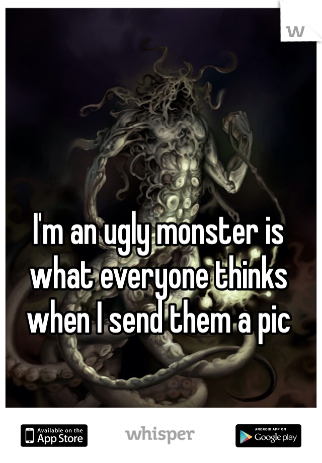 I'm an ugly monster is what everyone thinks when I send them a pic