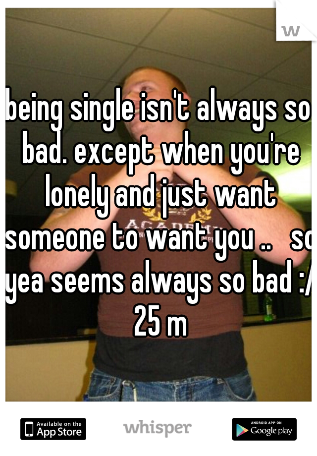 being single isn't always so bad. except when you're lonely and just want someone to want you ..   so yea seems always so bad :/ 25 m