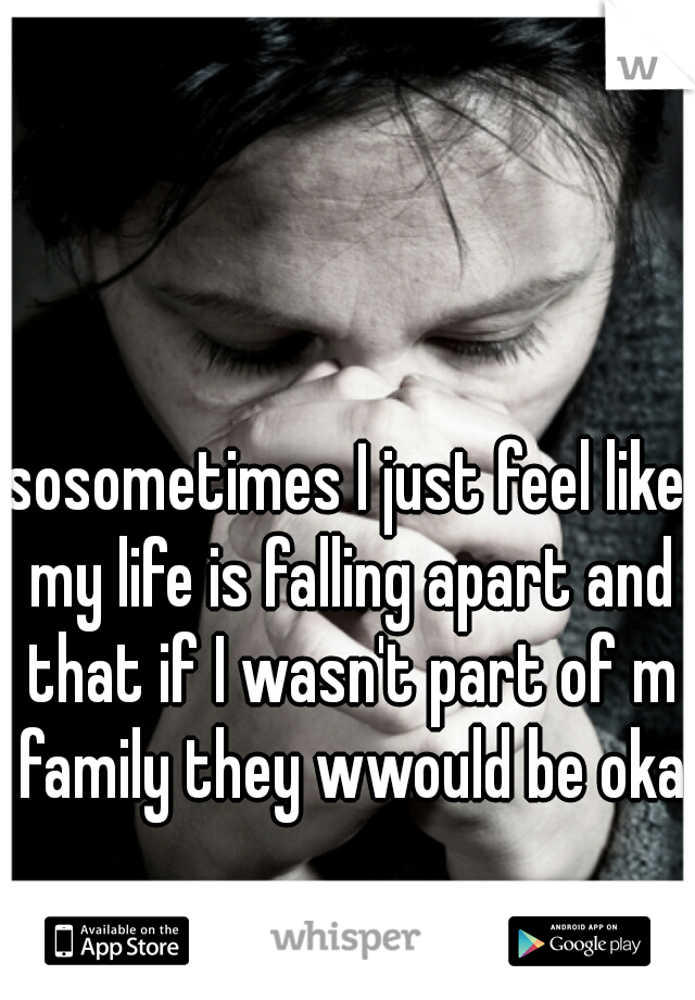 sosometimes I just feel like my life is falling apart and that if I wasn't part of m family they wwould be okay