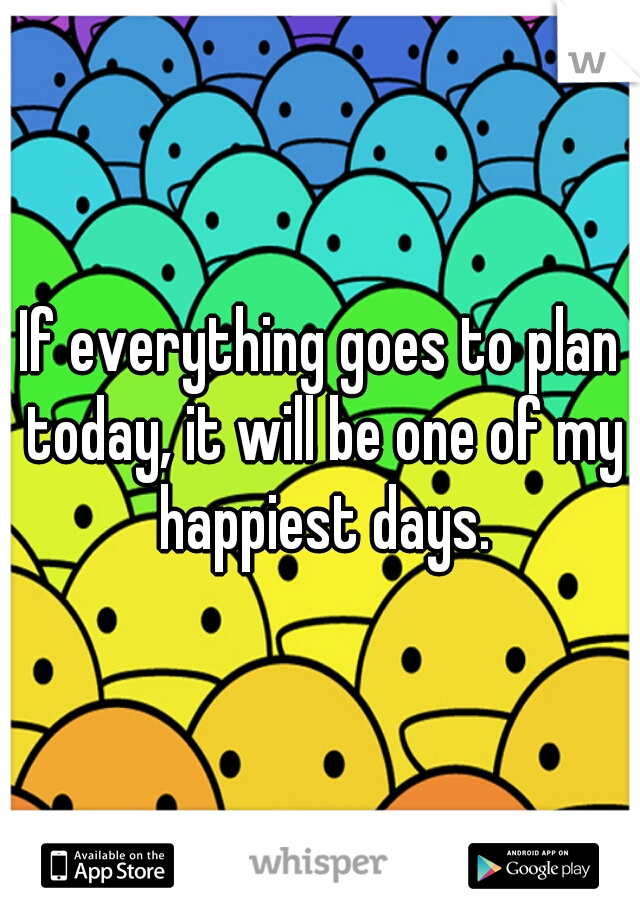 If everything goes to plan today, it will be one of my happiest days.
