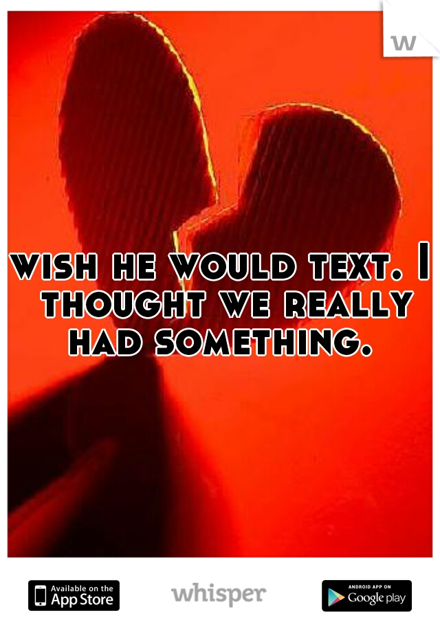 wish he would text. I thought we really had something.