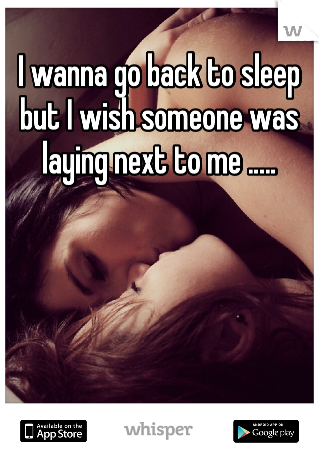 I wanna go back to sleep but I wish someone was laying next to me .....