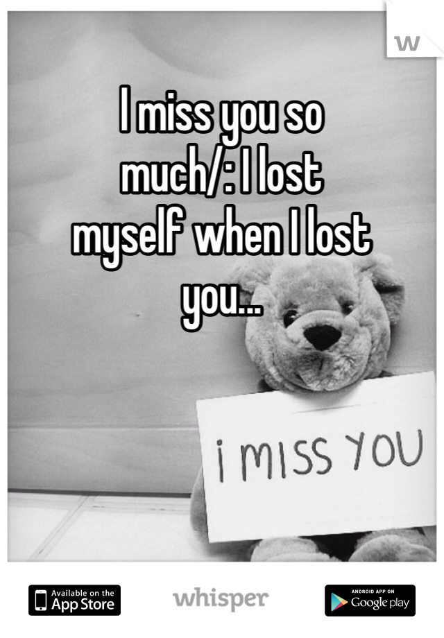 I miss you so  much/: I lost myself when I lost you...